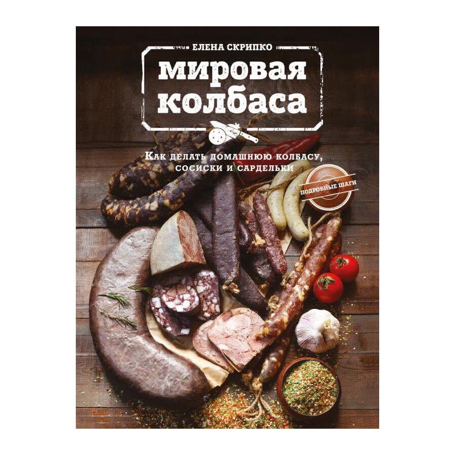 Книга Эксмо Мировая колбаса. Как делать домашнюю колбасу, сосиски и сардельки